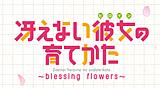 冴えない彼女の育てかた~blessing flowers~